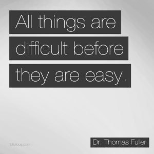 """All things are difficult before they are easy."""
